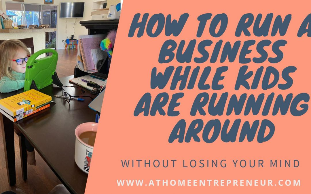 How To Run a Business While Kids are Running Around