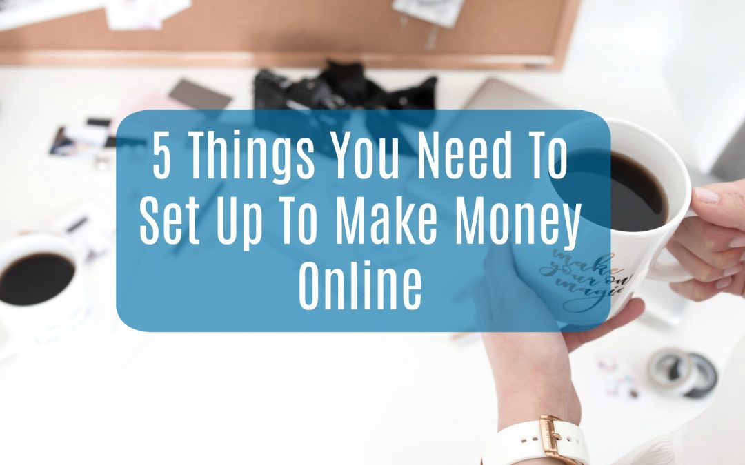 5 Things You Need To Set Up To Make Money Online