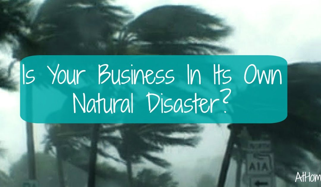 Is Your Business In Its Own Natural Disaster?